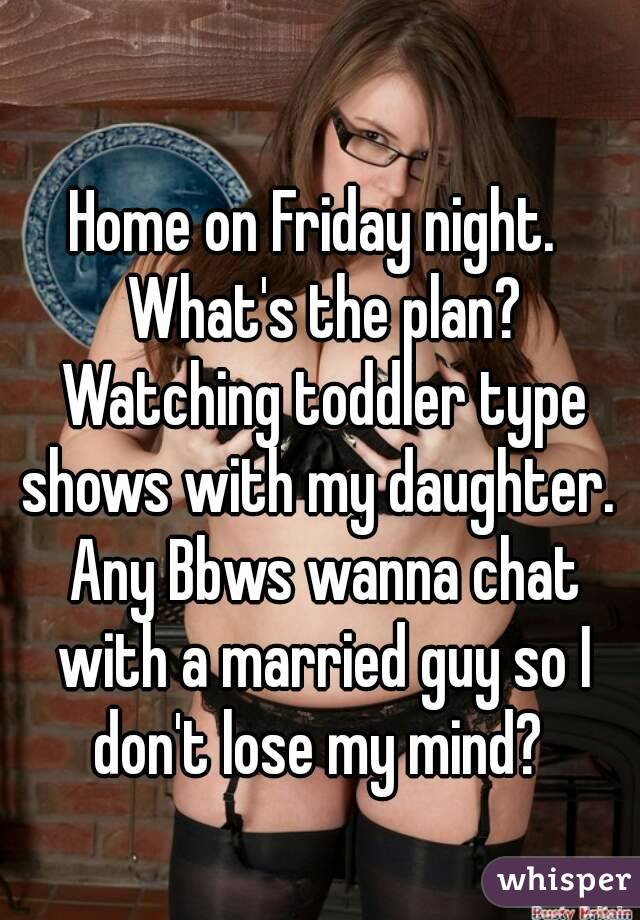 Home on Friday night.  What's the plan? Watching toddler type shows with my daughter.  Any Bbws wanna chat with a married guy so I don't lose my mind?