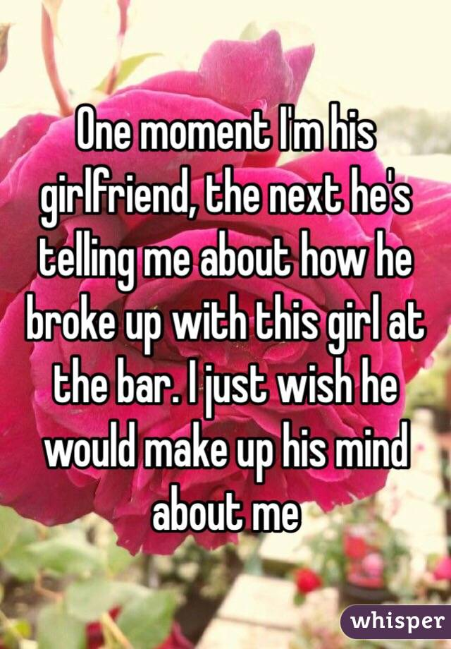 One moment I'm his girlfriend, the next he's telling me about how he broke up with this girl at the bar. I just wish he would make up his mind about me
