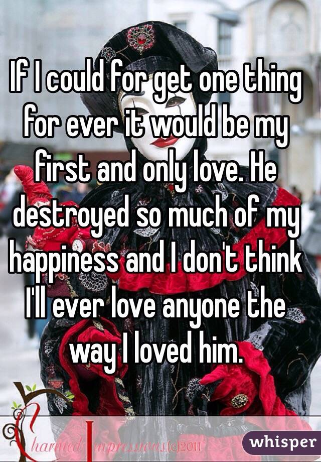 If I could for get one thing for ever it would be my first and only love. He destroyed so much of my happiness and I don't think I'll ever love anyone the way I loved him.