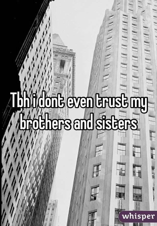Tbh i dont even trust my brothers and sisters