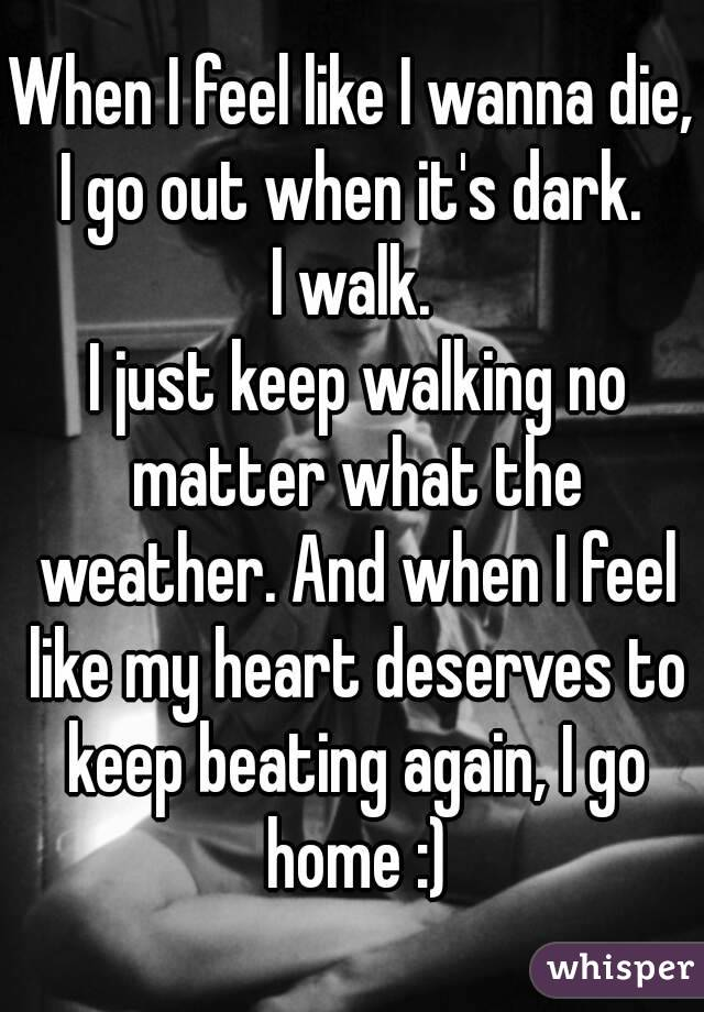 When I feel like I wanna die, I go out when it's dark.  I walk.  I just keep walking no matter what the weather. And when I feel like my heart deserves to keep beating again, I go home :)