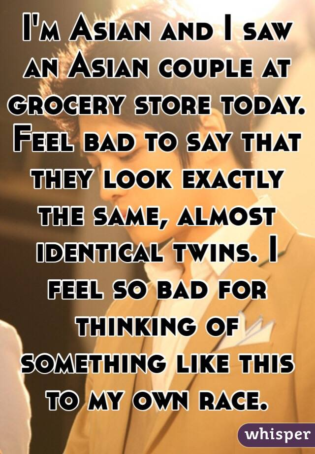 I'm Asian and I saw an Asian couple at grocery store today. Feel bad to say that they look exactly the same, almost identical twins. I feel so bad for thinking of something like this to my own race.