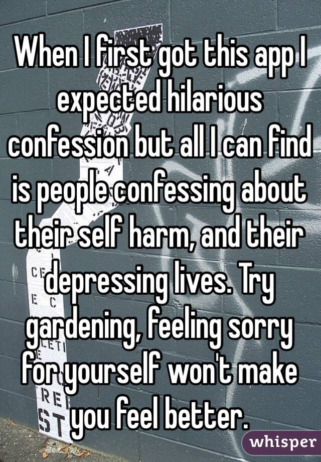 When I first got this app I expected hilarious confession but all I can find is people confessing about their self harm, and their depressing lives. Try gardening, feeling sorry for yourself won't make you feel better.