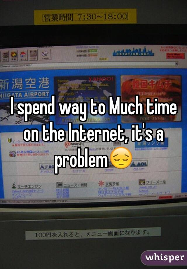 I spend way to Much time on the Internet, it's a problem😔