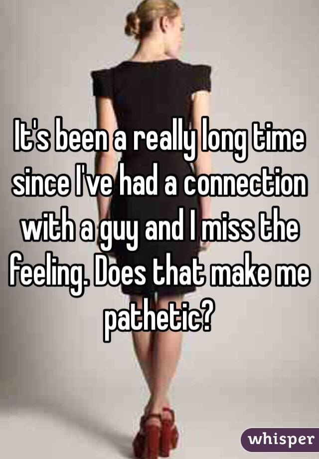 It's been a really long time since I've had a connection with a guy and I miss the feeling. Does that make me pathetic?