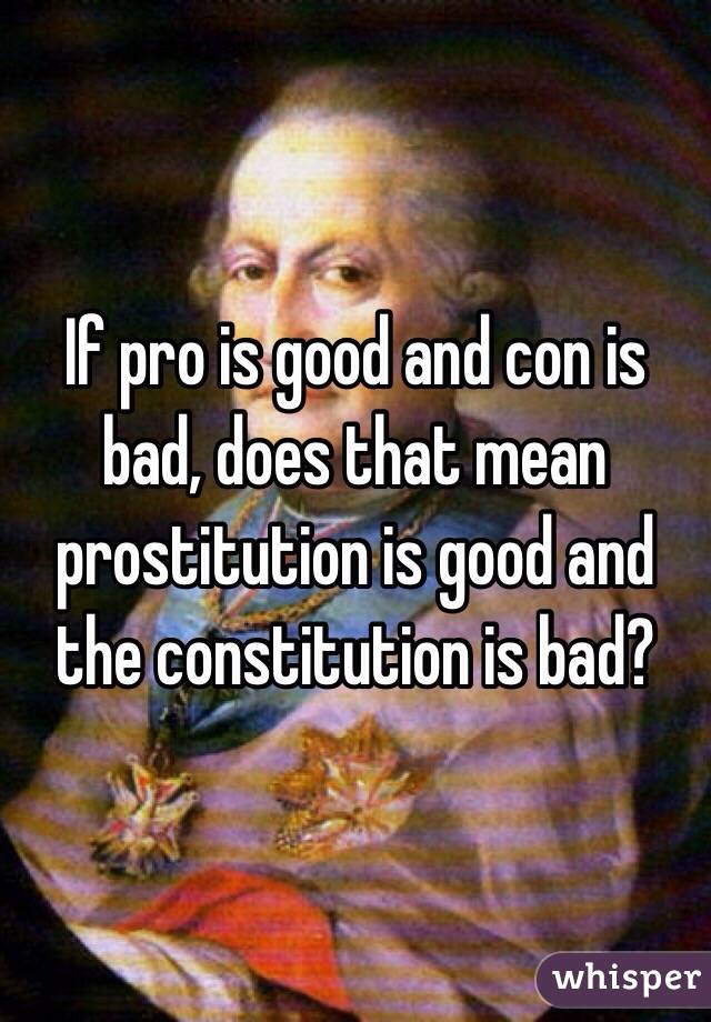If pro is good and con is bad, does that mean prostitution is good and the constitution is bad?