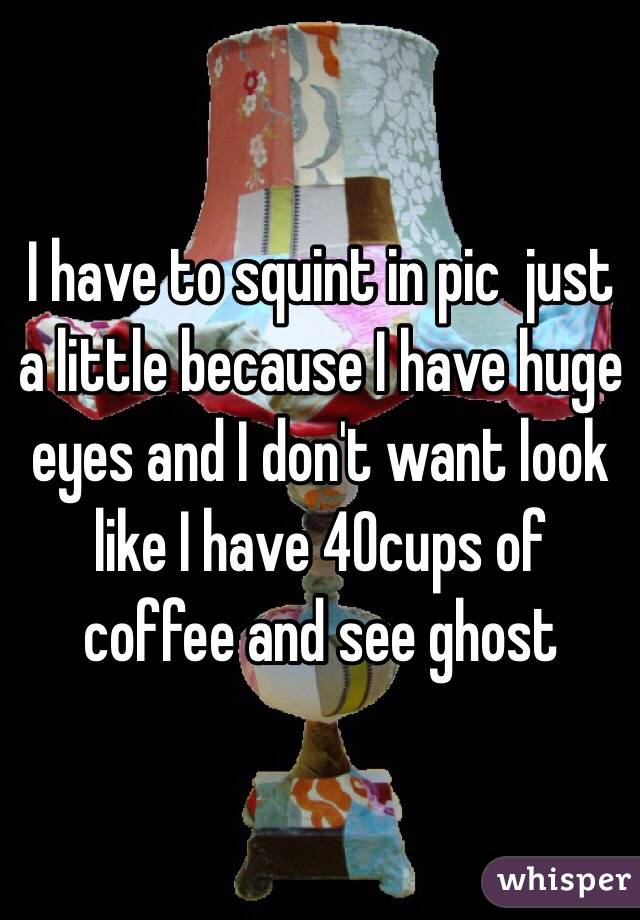 I have to squint in pic  just a little because I have huge eyes and I don't want look like I have 40cups of coffee and see ghost