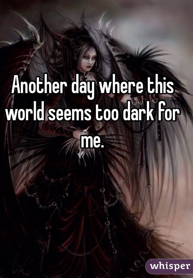 Another day where this world seems too dark for me.
