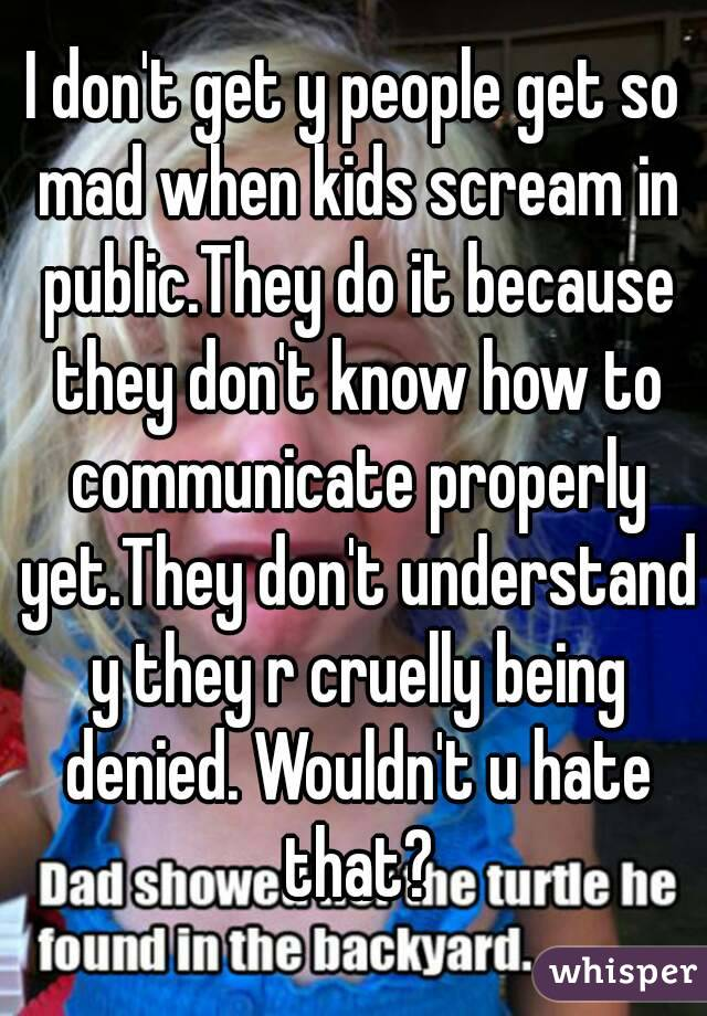 I don't get y people get so mad when kids scream in public.They do it because they don't know how to communicate properly yet.They don't understand y they r cruelly being denied. Wouldn't u hate that?