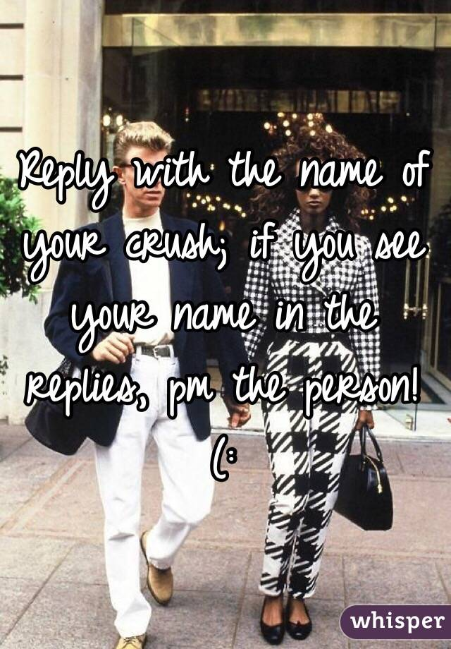 Reply with the name of your crush; if you see your name in the replies, pm the person! (: