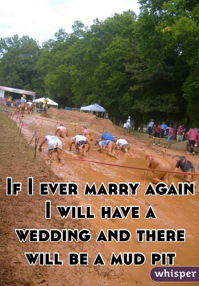 If I ever marry again I will have a wedding and there will be a mud pit