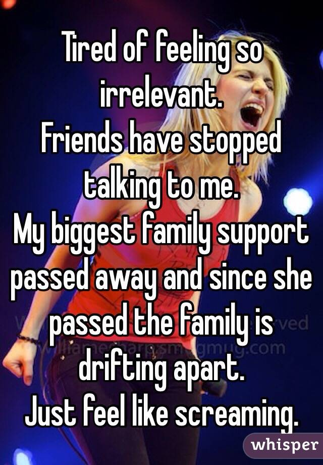 Tired of feeling so irrelevant. Friends have stopped talking to me.  My biggest family support passed away and since she passed the family is drifting apart. Just feel like screaming.