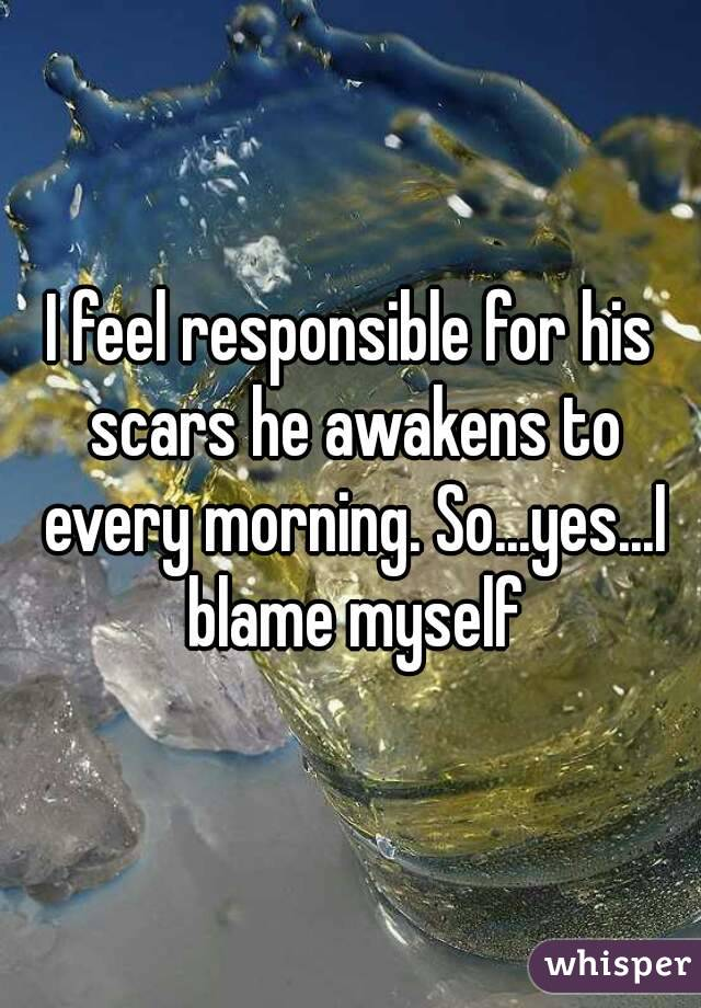 I feel responsible for his scars he awakens to every morning. So...yes...I blame myself