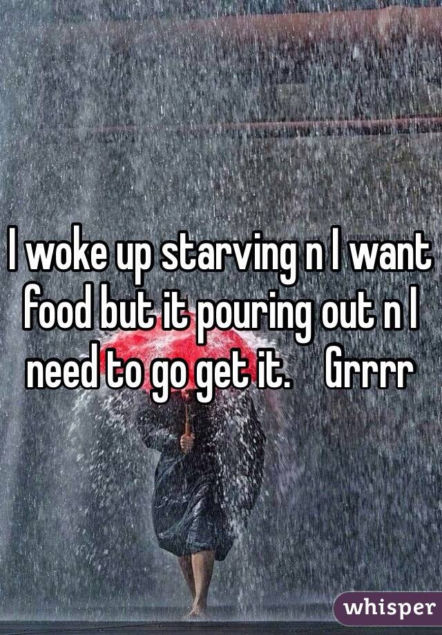 I woke up starving n I want food but it pouring out n I need to go get it.    Grrrr