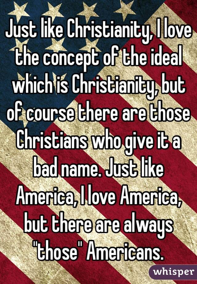 """Just like Christianity, I love the concept of the ideal which is Christianity, but of course there are those Christians who give it a bad name. Just like America, I love America, but there are always """"those"""" Americans."""