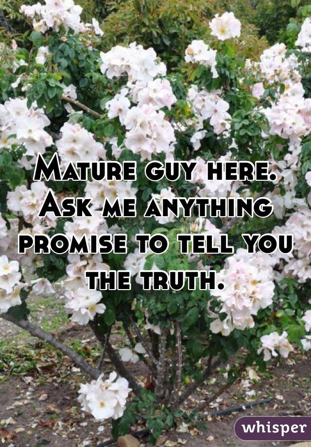 Mature guy here. Ask me anything promise to tell you the truth.