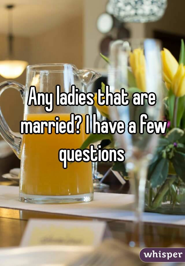 Any ladies that are married? I have a few questions