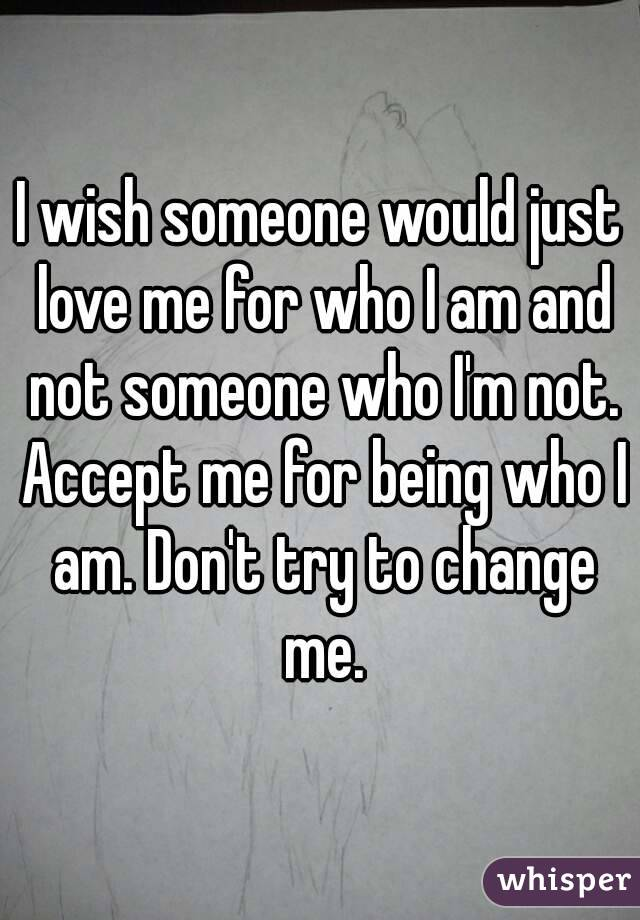 I wish someone would just love me for who I am and not someone who I'm not. Accept me for being who I am. Don't try to change me.