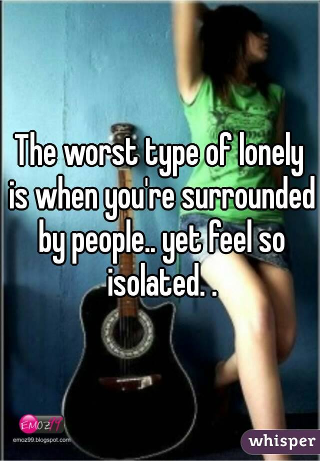 The worst type of lonely is when you're surrounded by people.. yet feel so isolated. .