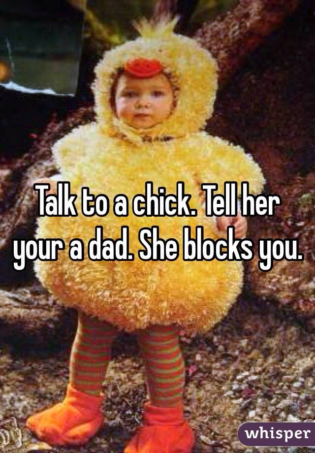 Talk to a chick. Tell her your a dad. She blocks you.