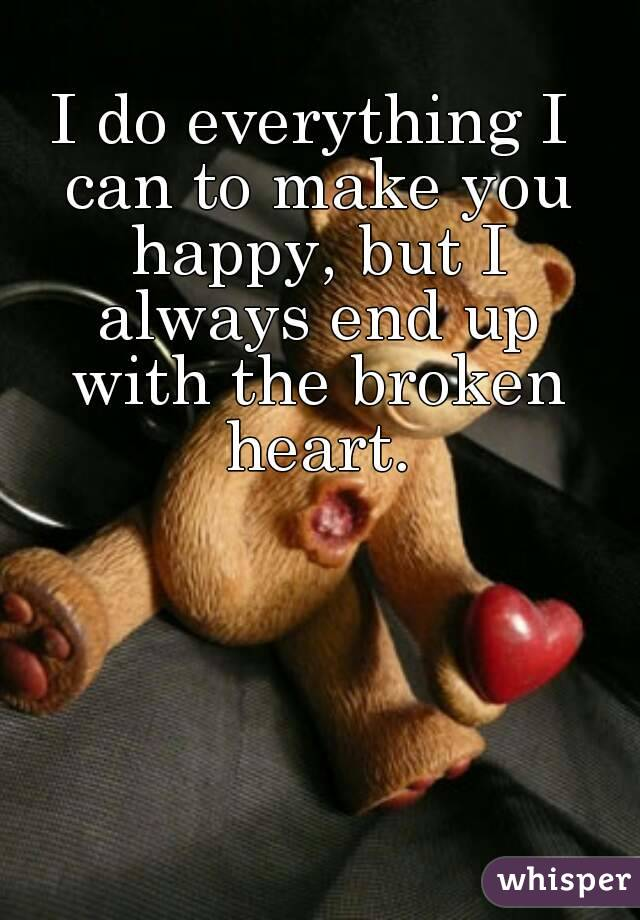 I do everything I can to make you happy, but I always end up with the broken heart.