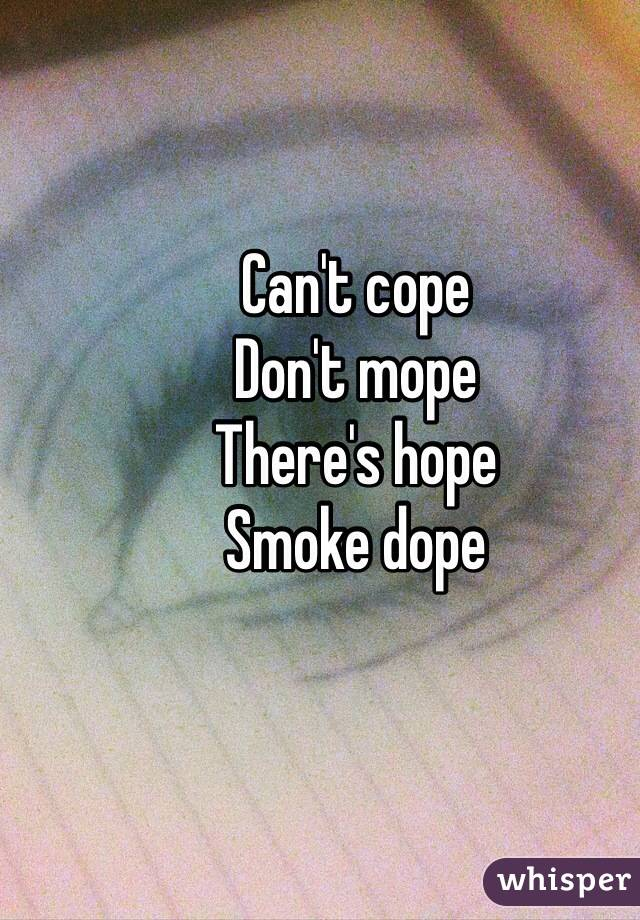 Can't cope  Don't mope  There's hope  Smoke dope