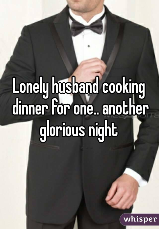 Lonely husband cooking dinner for one.. another glorious night