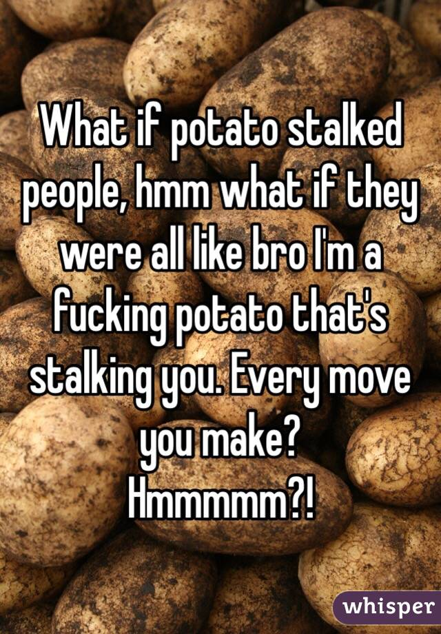 What if potato stalked people, hmm what if they were all like bro I'm a fucking potato that's stalking you. Every move you make?  Hmmmmm?!