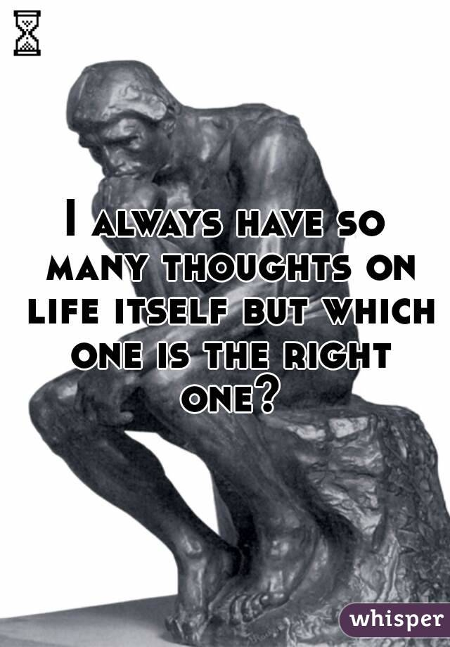 I always have so many thoughts on life itself but which one is the right one?