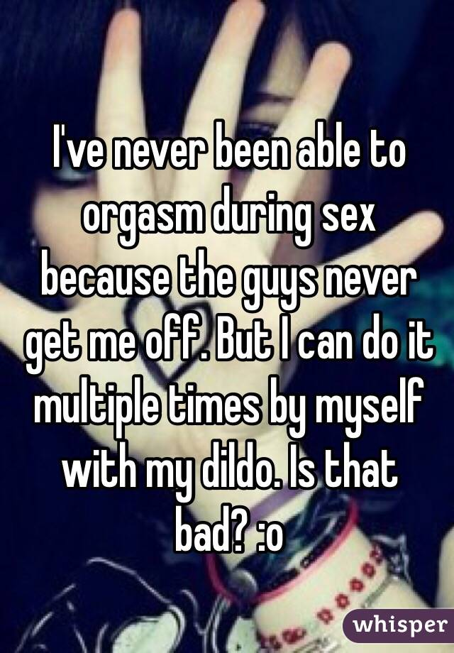 I've never been able to orgasm during sex because the guys never get me off. But I can do it multiple times by myself with my dildo. Is that bad? :o