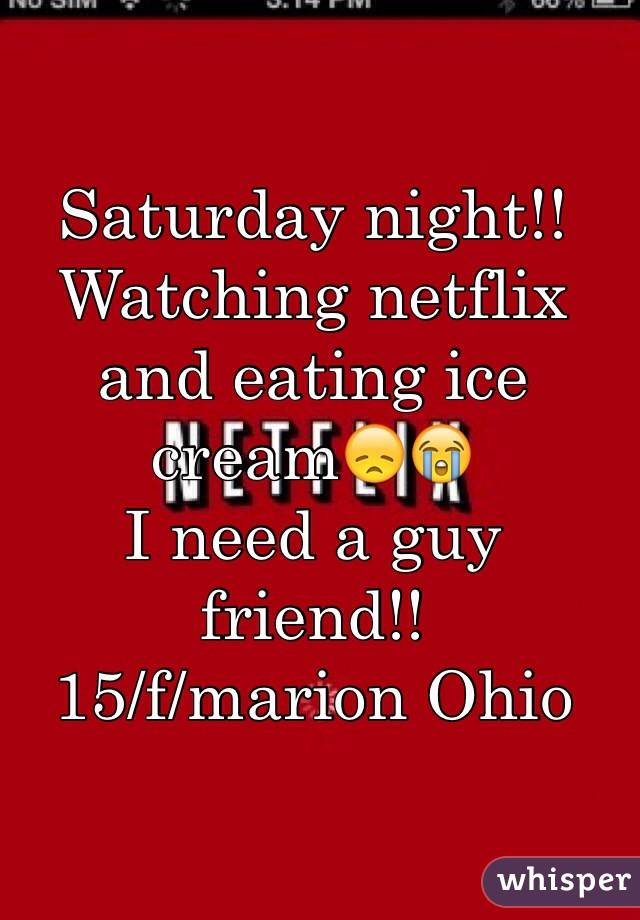 Saturday night!!  Watching netflix and eating ice cream😞😭 I need a guy friend!! 15/f/marion Ohio