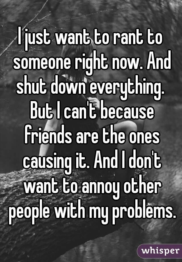 I just want to rant to someone right now. And shut down everything.  But I can't because friends are the ones causing it. And I don't want to annoy other people with my problems.