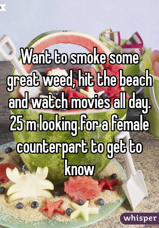 Want to smoke some great weed, hit the beach and watch movies all day. 25 m looking for a female counterpart to get to know
