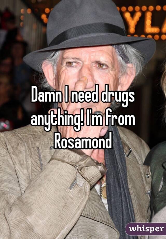 Damn I need drugs anything! I'm from Rosamond