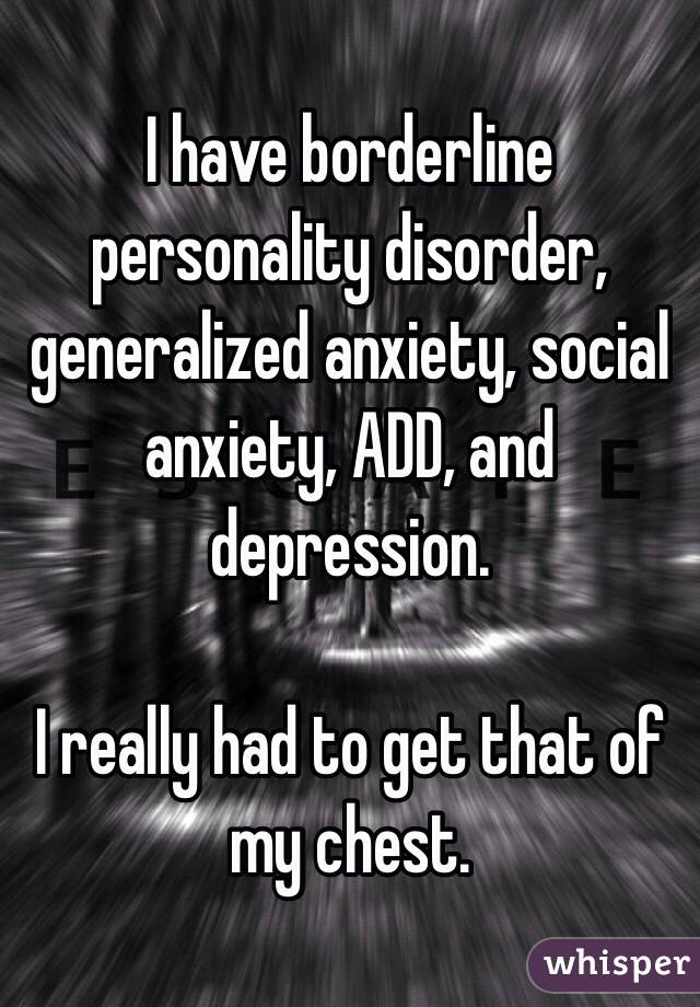 I have borderline personality disorder, generalized anxiety, social anxiety, ADD, and depression.  I really had to get that of my chest.
