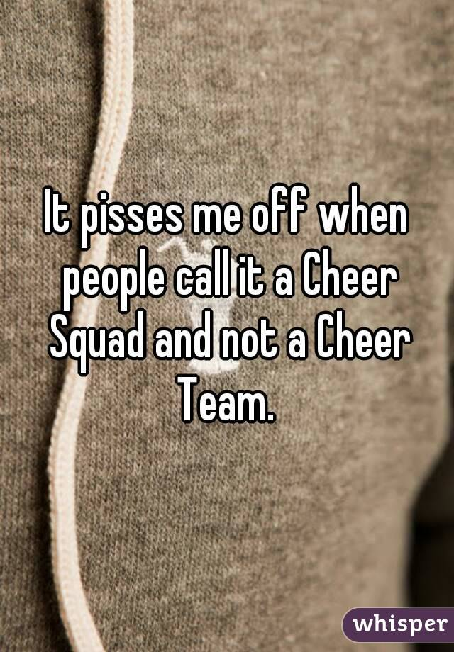It pisses me off when people call it a Cheer Squad and not a Cheer Team.