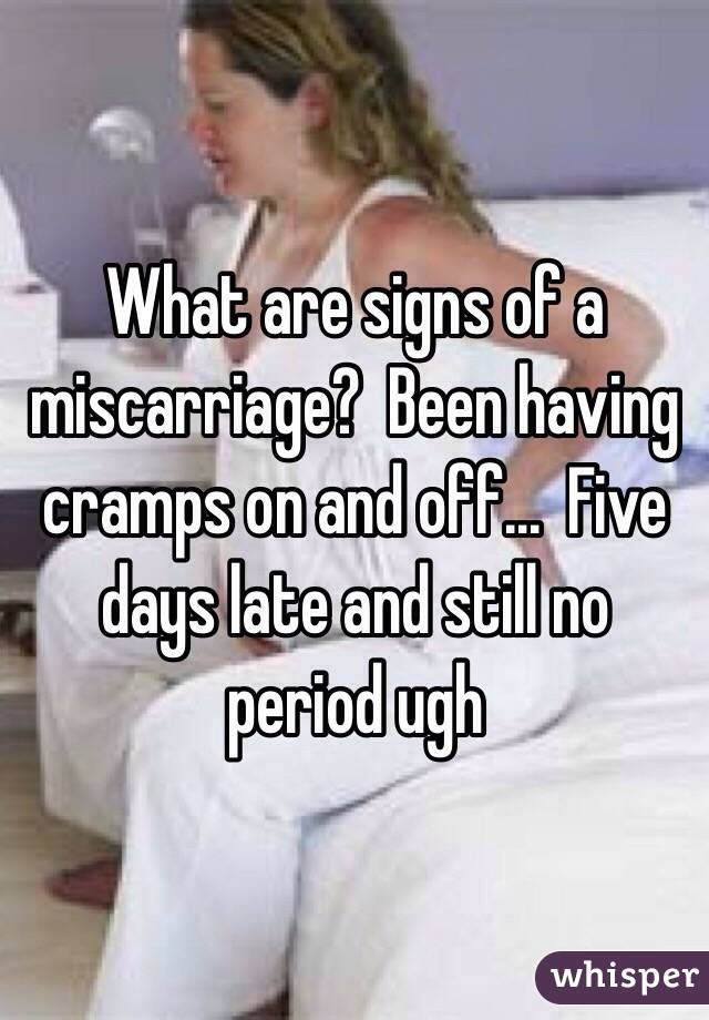 What are signs of a miscarriage?  Been having cramps on and off...  Five days late and still no period ugh