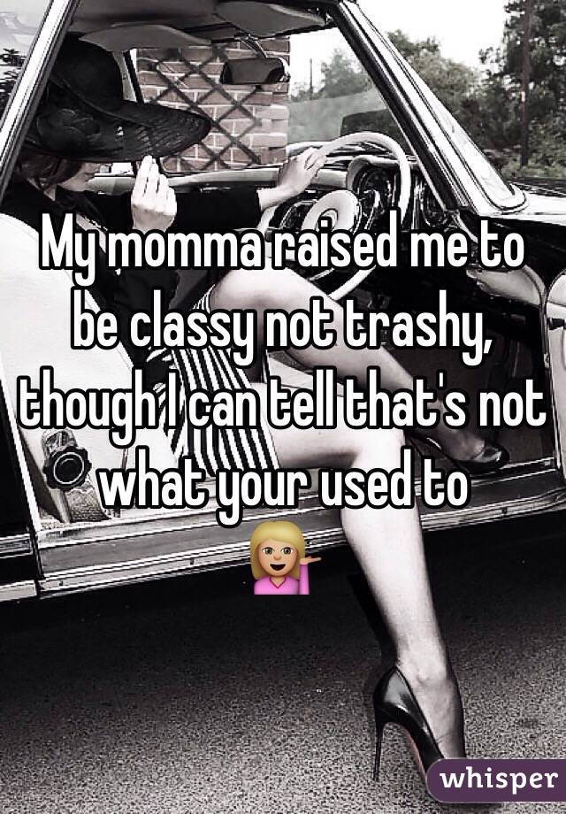 My momma raised me to be classy not trashy, though I can tell that's not what your used to  💁🏼