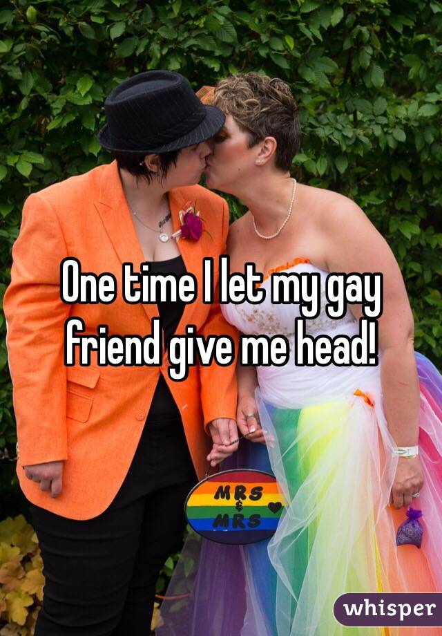 One time I let my gay friend give me head!