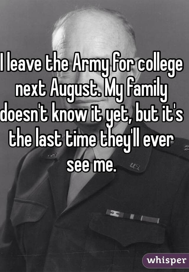 I leave the Army for college next August. My family doesn't know it yet, but it's the last time they'll ever see me.