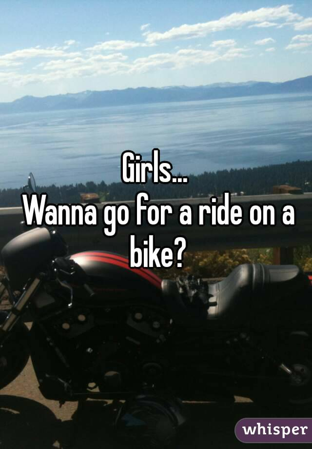 Girls...  Wanna go for a ride on a bike?