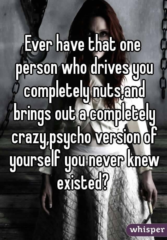 Ever have that one person who drives you completely nuts,and brings out a completely crazy,psycho version of yourself you never knew existed?