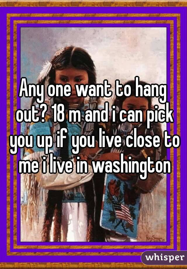 Any one want to hang out? 18 m and i can pick you up if you live close to me i live in washington
