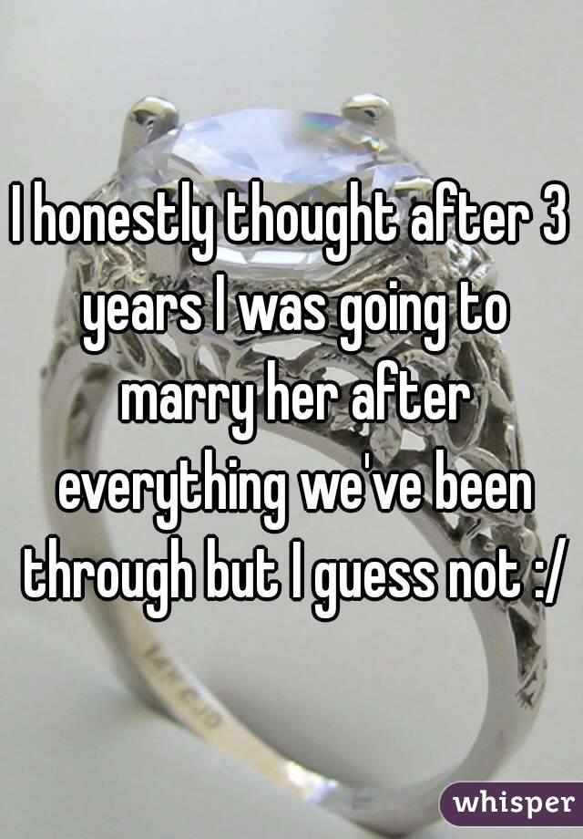 I honestly thought after 3 years I was going to marry her after everything we've been through but I guess not :/