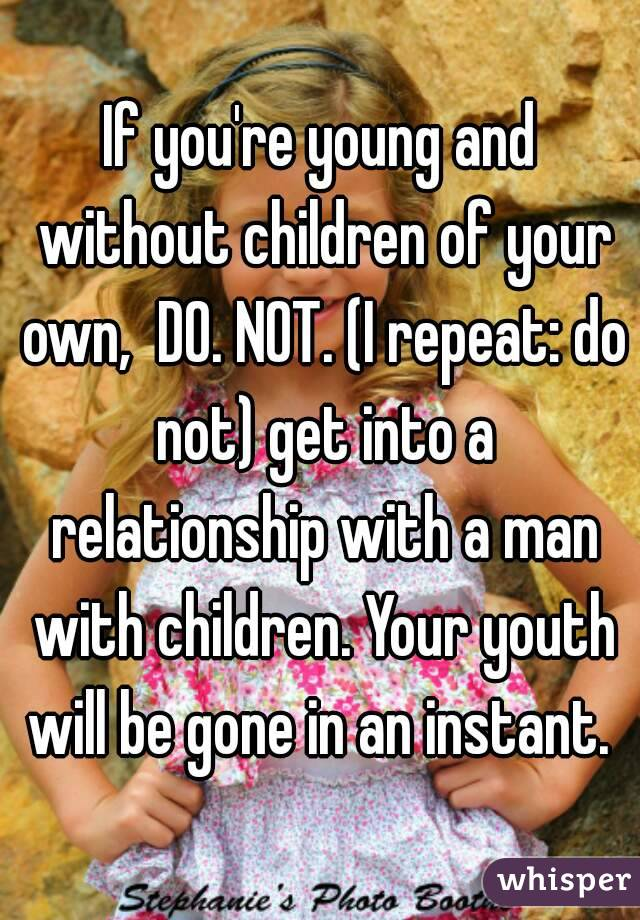 If you're young and without children of your own,  DO. NOT. (I repeat: do not) get into a relationship with a man with children. Your youth will be gone in an instant.