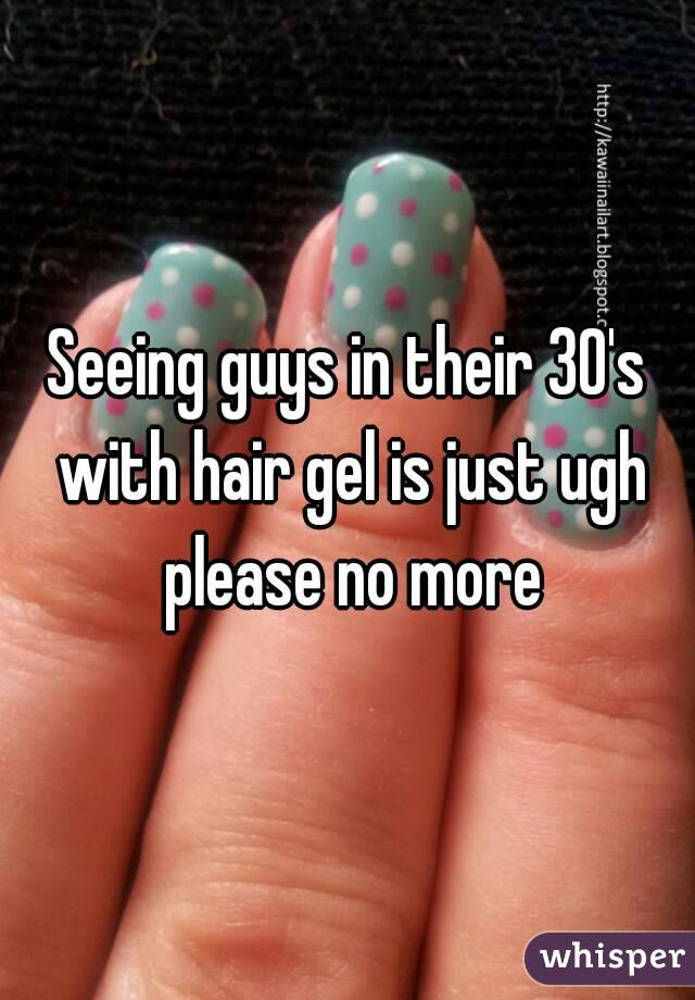 Seeing guys in their 30's with hair gel is just ugh please no more
