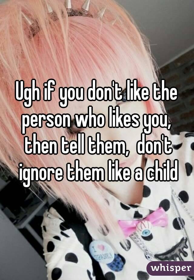 Ugh if you don't like the person who likes you,  then tell them,  don't ignore them like a child