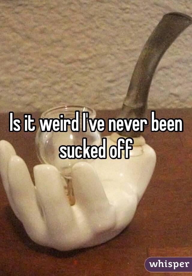 Is it weird I've never been sucked off