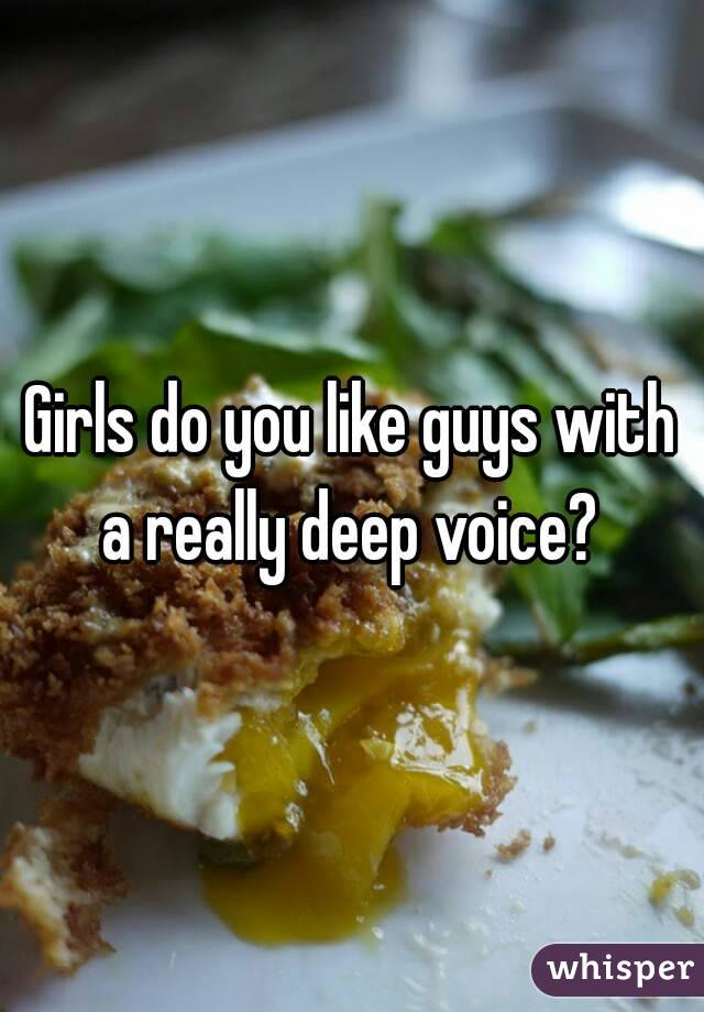 Girls do you like guys with a really deep voice?