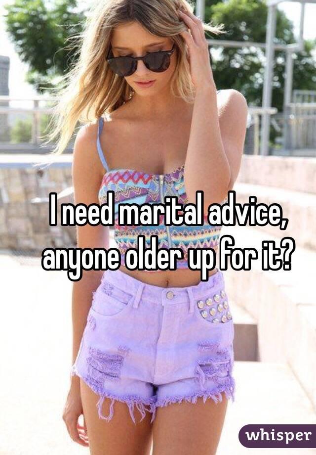 I need marital advice, anyone older up for it?